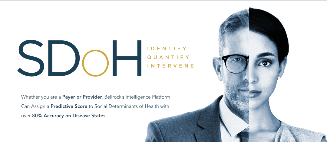 Bellrock Intelligence: Social Determinants of Health - Identify, Quantify, and Intervene. Whether you are a payer or provider, Bellrock;s Intelligence platform can assign a predictive score to Social Determinants of Health with over 80% accuracy on disease states.